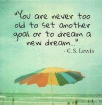 You are never too old to set another goal or to dream a new dream. Quote by C.S. Lewis