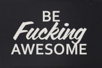 Be fucking awesome.