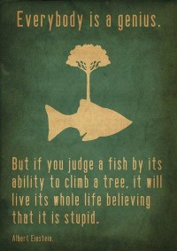 But if you judge a fish by its ability to climb a tree, it will live its whole live believing that it is stupid. Quotes.