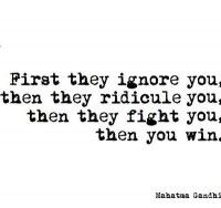 First they ignore you, then they ridicule you, then they fight you, then you win.