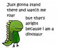 Just gonna stand there and watch me roar. But that's alright e because I am a dinosaur.