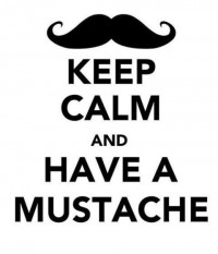 Keep calm and have a mustache.
