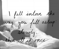 I fell in love the way you fall sleep: slowly, then all at once. Quotes.