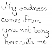 My sadness comes from you not being here with me. Quotes.