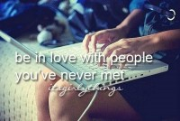 Be in love with people you've never met.