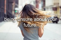 Being unsure about your future.