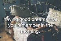 Having good dreams that you remember in the morning.