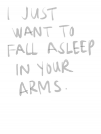 I want to fall asleep in your arms.