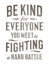 Be kind, for everyone you meet is fighting a hard battle. Inspirational quote.