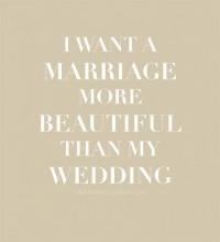 I want a marriage that's more beautiful than my wedding.