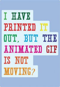 I have printed it out, but the animated GIF is not moving?