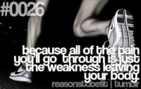 Because all the pain you'll go through is just the weakness leaving your body.