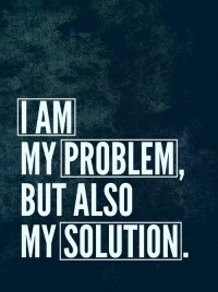 I am my problem, but also my solution.