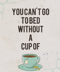 You can't go to bed without a cup of tea.