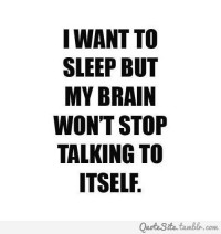 I want to sleep but my brain won't stop talking to itself.