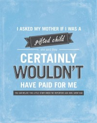 I asked my mother if I was a gifted child. She said they certainly wouldn't have paid for me.