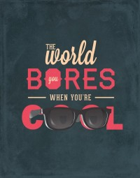 The world bores when you're cool.
