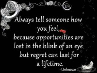 Always tell someone how you feel, because opportunities are lost in the blink of an eye but regret can last for a lifetime.