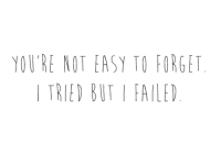 You're not easy to forget. I tried, but I failed.