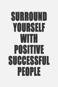 Surround yourself with positive, successful people.
