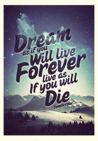Dream as you will live forever, live as if you will die tomorrow.