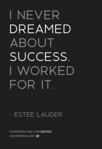 I never dreamed about success, I worked for it. - Estee Lauder