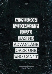 A person who won't read has no advantage over one who can't. Mark Twain.