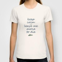 Keep Calm And Leave Me Alone To Die T-shirt by Textures&Moods by Belle13 | Society6