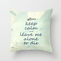 Keep Calm And Leave Me Alone To Die Throw Pillow by Textures&Moods by Belle13 | Society6