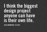 I think the biggest design project anyone can have is their own life.