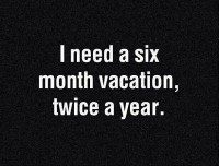 I need a six-month vacation, twice a year.