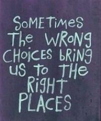 Sometimes the wrong choices bring us to the right places - Quotes.