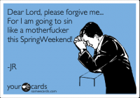 Dear Lord, please forgive me... For I am going to sin like a motherfucker this SpringWeekend! | Encouragement Ecard | someecards.com