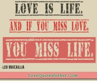 Love is life. And if you miss love - Love and Life Quotes for her and him