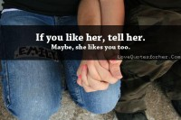 If you like her, tell her.Maybe, she likes you too - Love Quotes for her