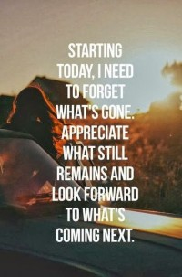 Starting today I need to forget what's gone Appreciate what still remains and look forward to what's coming next | Inspiration DE