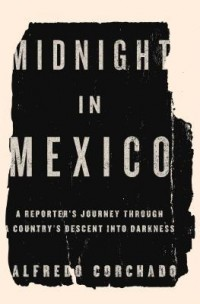 Midnight in Mexico: A Reporter's Journey Through a Country's Descent into Darkness by Alfredo Corchado — Reviews, Discussion, Bookclubs, Lists