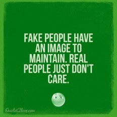 Fake people have an image to maintain. Real people just don't care. on Inspirationde