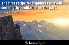 The first recipe for happiness is: avoid too lengthy meditation on the past. - Andre Maurois at BrainyQuote