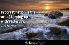 Procrastination is the art of keeping up with yesterday. - Don Marquis at BrainyQuote