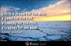 Life is a dream for the wise, a game for the fool, a comedy for the rich, a tragedy for... - Sholom Aleichem at BrainyQuote