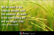 We all want to be famous people, and the moment we want to be something we are no longer free. - Jiddu Krishnamurti at BrainyQuote