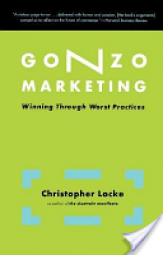 Gonzo Marketing: Winning Through Worst Practices - Christopher Locke - Google Books