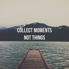 Material things break. But life's moments can last forever. Collect moments...not things. Inspiring quote | Trendvee