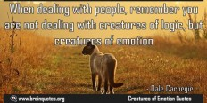 When dealing with people, remember you are not dealing with creatures of logic but creatures of emotion