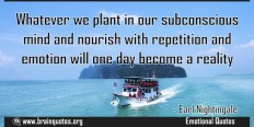 Whatever we plant in our subconscious mind and nourish with repetition and emotion