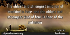 The oldest and strongest emotion of mankind is fear and the oldest and strongest