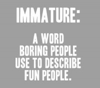 Immature: A word boring people use to describe fun people.