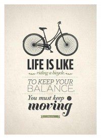 Life is like a bicycle. To keep your balance, you must keep moving. Inspirational quote.