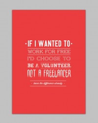 If I wanted to work for free, I'd choose to be a volunteer, not a freelancer.